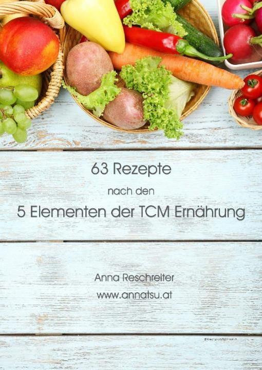 63 TCM Rezepte nach den 5 Elementen der TCM Ernährung - TCM Ernährungsberatung - Shiatsu - Anna Reschreiter